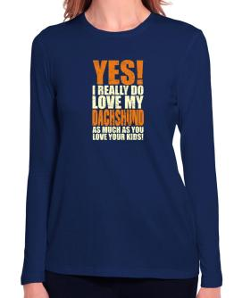 Yes! I Really Do Love My Dachshund Long Sleeve T-Shirt-Womens