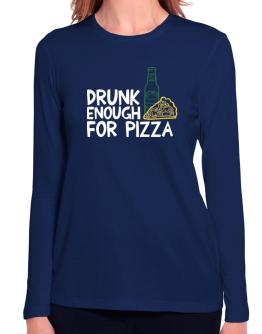 Drunk enough for pizza Long Sleeve T-Shirt-Womens