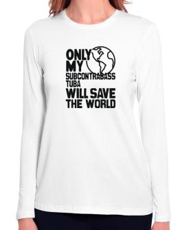 Only My Subcontrabass Tuba Will Save The World Long Sleeve T-Shirt-Womens