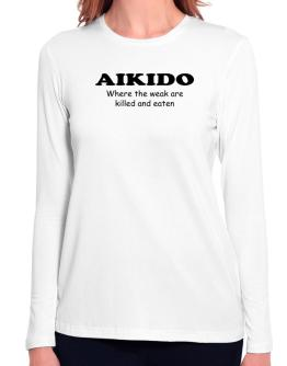 Aikido Where The Weak Are Killed And Eaten Long Sleeve T-Shirt-Womens