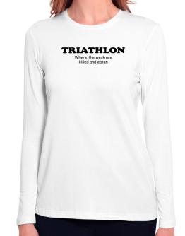 Triathlon Where The Weak Are Killed And Eaten Long Sleeve T-Shirt-Womens