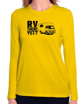 RV there yet? Long Sleeve T-Shirt-Womens