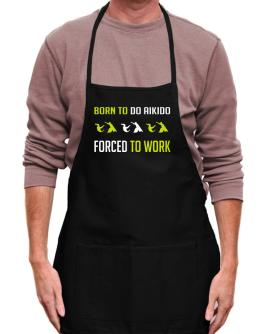 """ BORN TO do Aikido , FORCED TO WORK "" Apron"