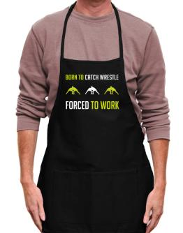 """"""" BORN TO Catch Wrestle , FORCED TO WORK """" Apron"""