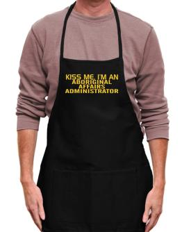 Kiss Me, I Am An Aboriginal Affairs Administrator Apron