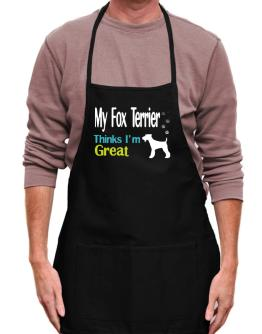 My Fox Terrier , Thinks I Am Great Apron