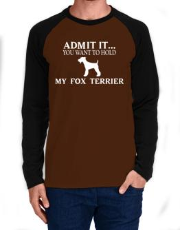 Admit it you want to hold my Fox Terrier Long-sleeve Raglan T-Shirt