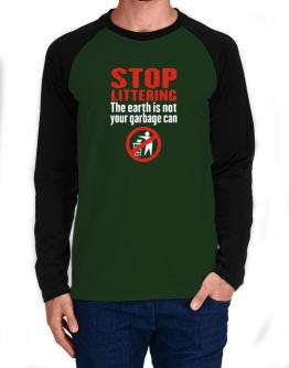 Stop littering. The earth is not your garbage can Long-sleeve Raglan T-Shirt