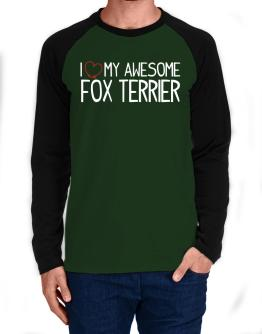 I love my awesome Fox Terrier Long-sleeve Raglan T-Shirt