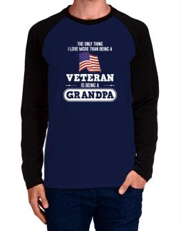 The only thing I love more than being a veteran is being a grandpa Long-sleeve Raglan T-Shirt