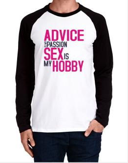 Advice Is My Passion, Sex Is My Hobby Long-sleeve Raglan T-Shirt