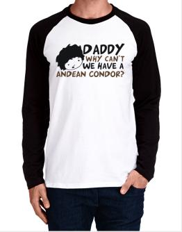 Daddy Why Can`t We Have An Andean Condor ? Long-sleeve Raglan T-Shirt