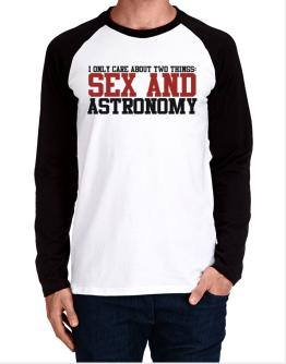 I Only Care About Two Things: Sex And Astronomy Long-sleeve Raglan T-Shirt