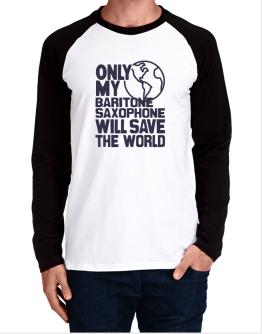 Only My Baritone Saxophone Will Save The World Long-sleeve Raglan T-Shirt