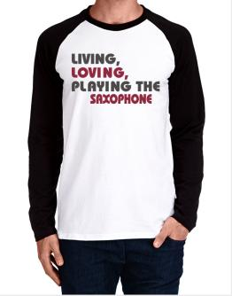 Living Loving Playing The Saxophone Long-sleeve Raglan T-Shirt
