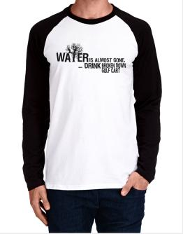 Water Is Almost Gone .. Drink Broken Down Golf Cart Long-sleeve Raglan T-Shirt