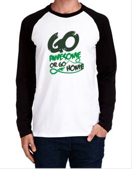 Go Awesome Or Go Home Long-sleeve Raglan T-Shirt