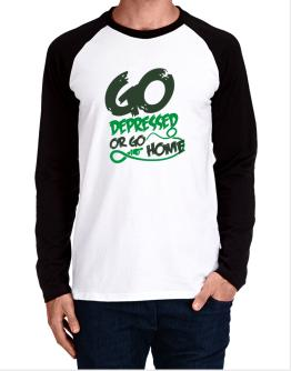 Go Depressed Or Go Home Long-sleeve Raglan T-Shirt