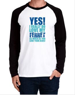 Yes! I Really Do Love My Ferret As Much As You Love Your Kids! Long-sleeve Raglan T-Shirt