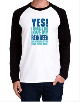Yes! I Really Do Love My Reindeer As Much As You Love Your Kids! Long-sleeve Raglan T-Shirt