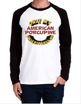 Only My American Porcupine Understands Me Long-sleeve Raglan T-Shirt