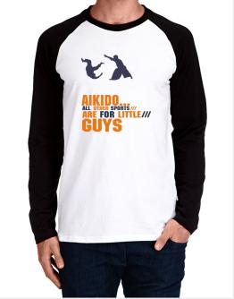 Aikido ... All Other Sports Are For Little Guys Long-sleeve Raglan T-Shirt
