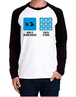Born To Aikido, Forced To Work Long-sleeve Raglan T-Shirt