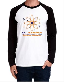 If Aikido Were Easy, It Would Be Called Quantum Mechanics Long-sleeve Raglan T-Shirt