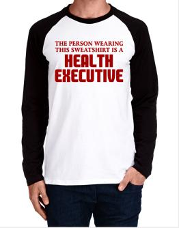The Person Wearing This Sweatshirt Is A Health Executive Long-sleeve Raglan T-Shirt