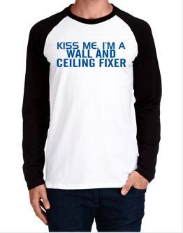 Kiss Me, I Am A Wall And Ceiling Fixer Long-sleeve Raglan T-Shirt