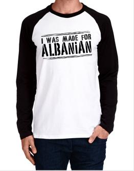 I Was Made For Albanian Long-sleeve Raglan T-Shirt