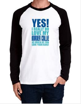 Yes! I Really Do Love My Border Collie Long-sleeve Raglan T-Shirt