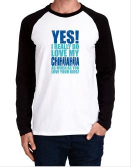 Yes! I Really Do Love My Chihuahua Long-sleeve Raglan T-Shirt