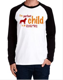 The Perfect Child Is An Australian Cattle Dog Long-sleeve Raglan T-Shirt