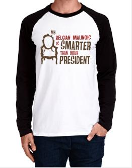 My Belgian Malinois Is Smarter Than Your President ! Long-sleeve Raglan T-Shirt