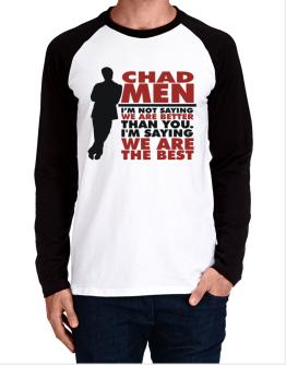 Chad Men I'm Not Saying We're Better Than You. I Am Saying We Are The Best Long-sleeve Raglan T-Shirt