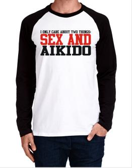 I Only Care About 2 Things : Sex And Aikido Long-sleeve Raglan T-Shirt