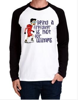 Being A Firefighter Is Not For Wimps Long-sleeve Raglan T-Shirt