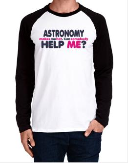 Astronomy Makes Me Hot. Can Somebody Help Me? Long-sleeve Raglan T-Shirt