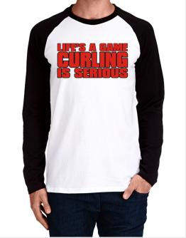 Life Is A Game , Curling Is Serious !!! Long-sleeve Raglan T-Shirt