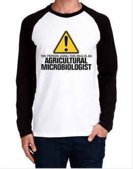 The Person Using This Mug Is An Agricultural Microbiologist Long-sleeve Raglan T-Shirt