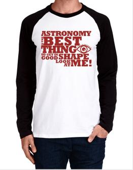 Astronomy Is The Best Thing To Get In Good Shape Long-sleeve Raglan T-Shirt