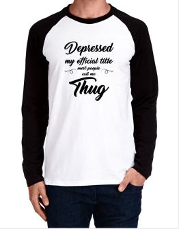 depressed my official title most people call me thug Long-sleeve Raglan T-Shirt