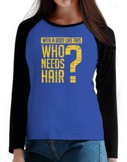 With a body like this, Who needs hair ? T-Shirt - Raglan Long Sleeve-Womens