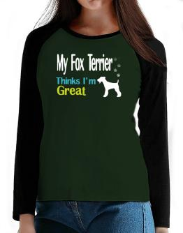 My Fox Terrier , Thinks I Am Great T-Shirt - Raglan Long Sleeve-Womens