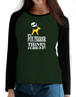 My Fox Terrier Thinks I Am Great T-Shirt - Raglan Long Sleeve-Womens
