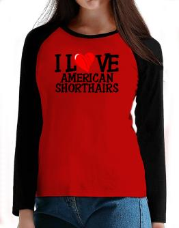 I Love American Shorthairs - Scratched Heart T-Shirt - Raglan Long Sleeve-Womens