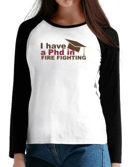 I Have A Phd In Fire Fighting T-Shirt - Raglan Long Sleeve-Womens