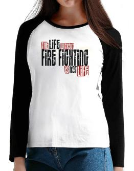 Life Without Fire Fighting Is Not Life T-Shirt - Raglan Long Sleeve-Womens
