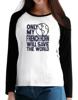 Only My French Horn Will Save The World T-Shirt - Raglan Long Sleeve-Womens